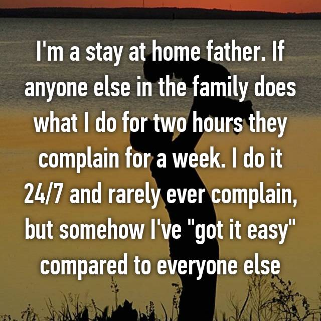 "I'm a stay at home father. If anyone else in the family does what I do for two hours they complain for a week. I do it 24/7 and rarely ever complain, but somehow I've ""got it easy"" compared to everyone else"