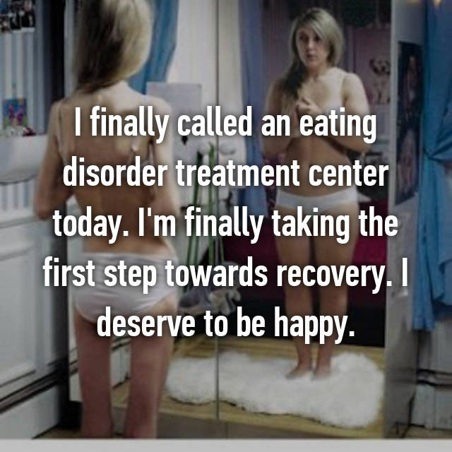 I finally called an eating disorder treatment center today. I'm finally taking the first step towards recovery. I deserve to be happy.