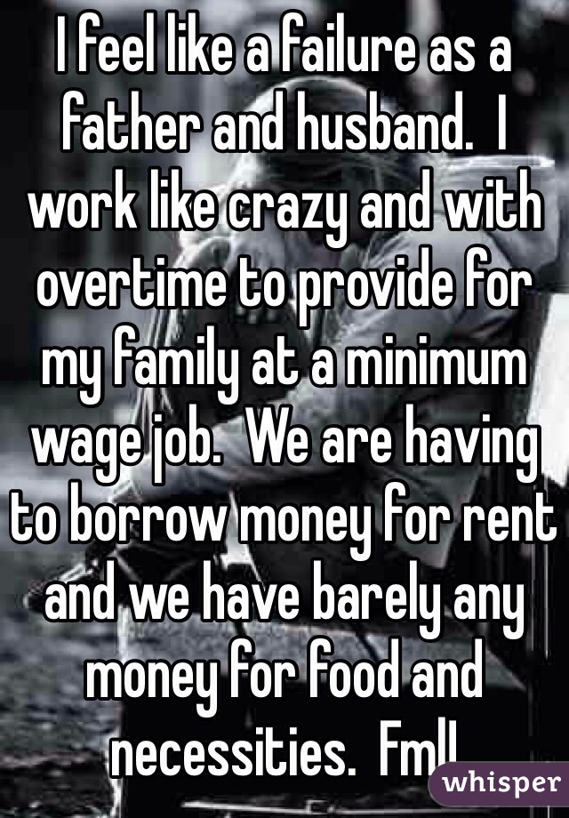 I feel like a failure as a father and husband.  I work like crazy and with overtime to provide for my family at a minimum wage job.  We are having to borrow money for rent and we have barely any money for food and necessities.  Fml!