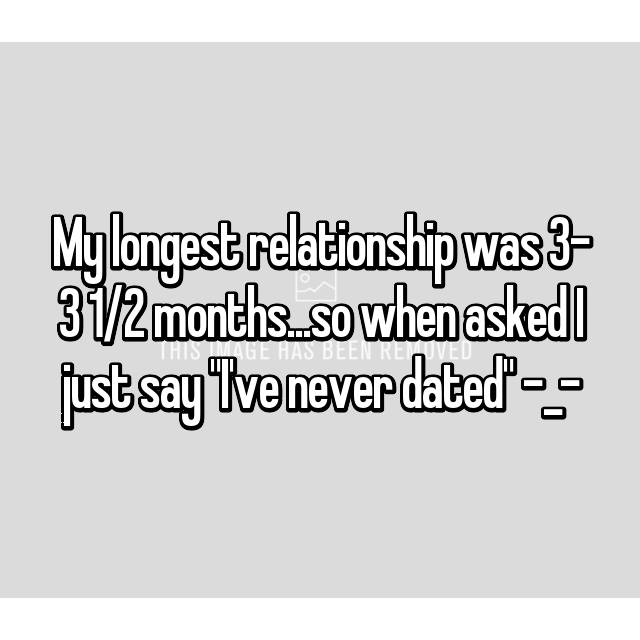 "My longest relationship was 3- 3 1/2 months...so when asked I just say ""I've never dated"" -_-"