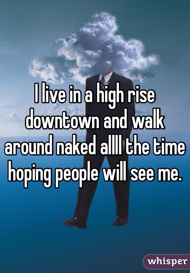 I live in a high rise downtown and walk around naked allll the time hoping people will see me.
