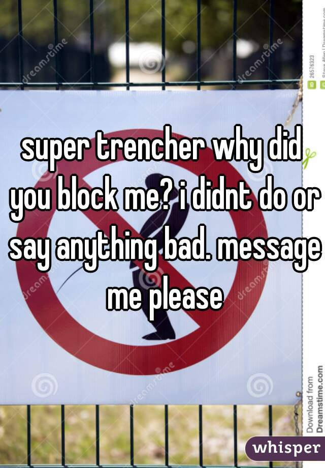 super trencher why did you block me? i didnt do or say anything bad. message me please