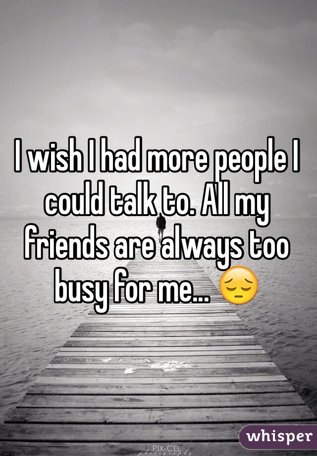 I wish I had more people I could talk to. All my friends are always too busy for me... 😔