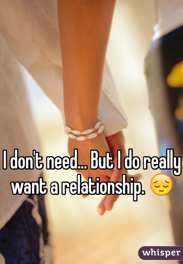 I don't need... But I do really want a relationship. 😔