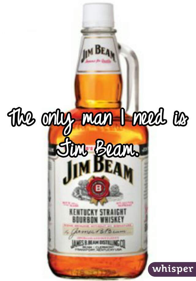 The only man I need is Jim Beam.