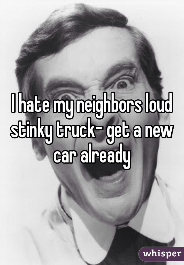I hate my neighbors loud stinky truck- get a new car already