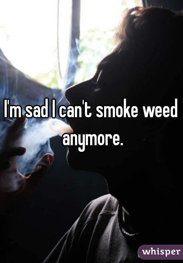 I'm sad I can't smoke weed anymore.