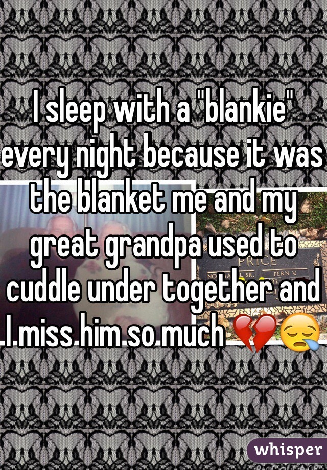 """I sleep with a """"blankie"""" every night because it was the blanket me and my great grandpa used to cuddle under together and I miss him so much 💔😪"""