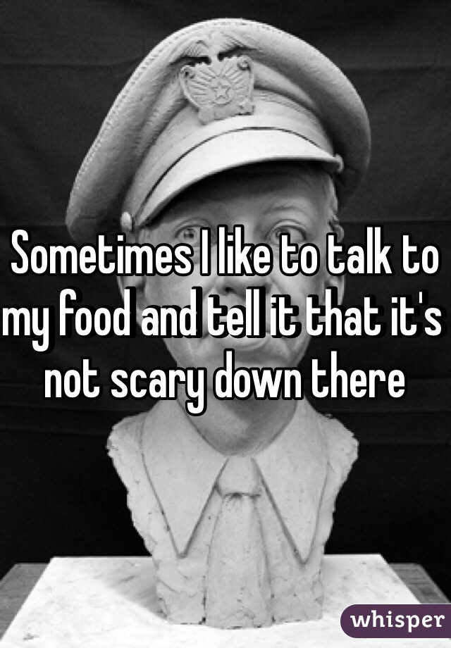 Sometimes I like to talk to my food and tell it that it's not scary down there