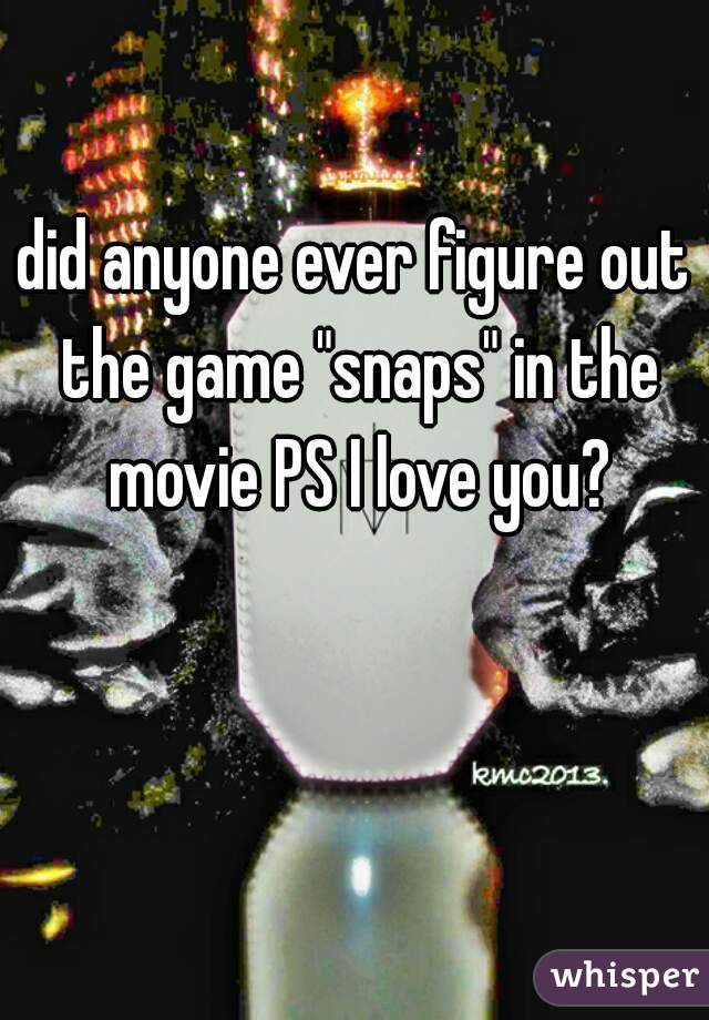 "did anyone ever figure out the game ""snaps"" in the movie PS I love you?"