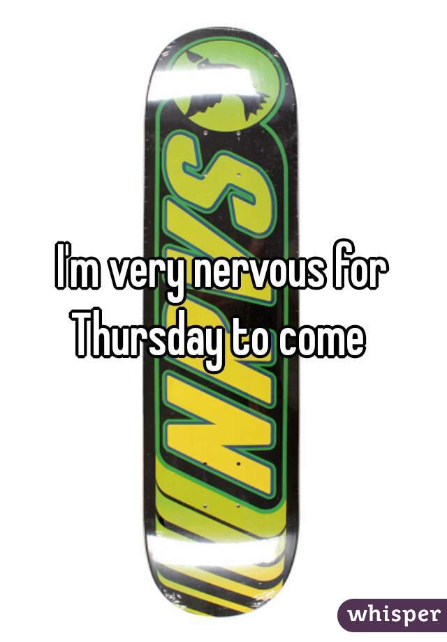 I'm very nervous for Thursday to come