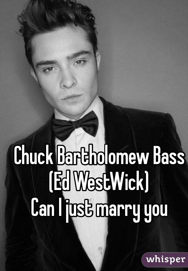 Chuck Bartholomew Bass (Ed WestWick) Can I just marry you