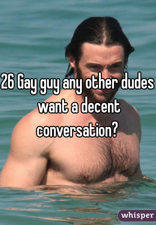 26 Gay guy any other dudes want a decent conversation?