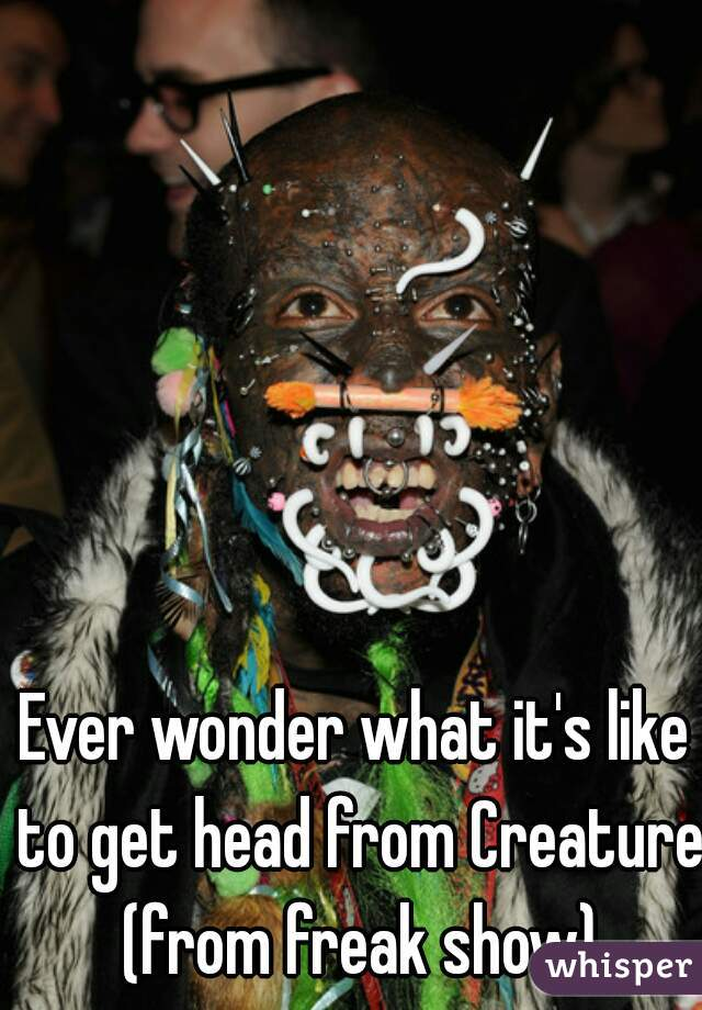 Ever wonder what it's like to get head from Creature (from freak show)