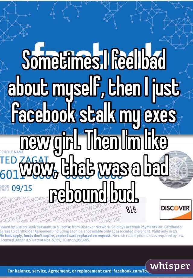 Sometimes I feel bad about myself, then I just facebook stalk my exes new girl. Then I'm like wow, that was a bad rebound bud.