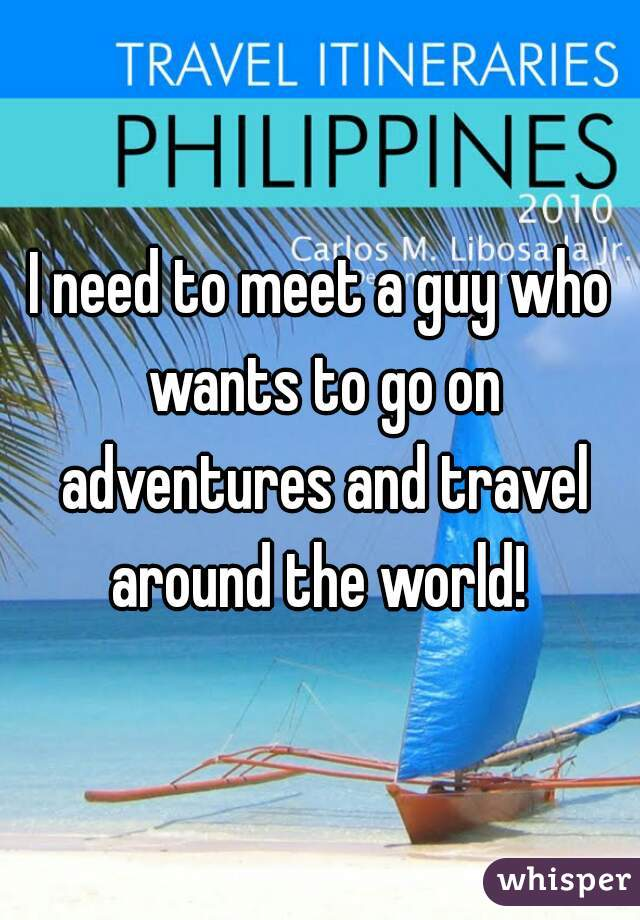 I need to meet a guy who wants to go on adventures and travel around the world!