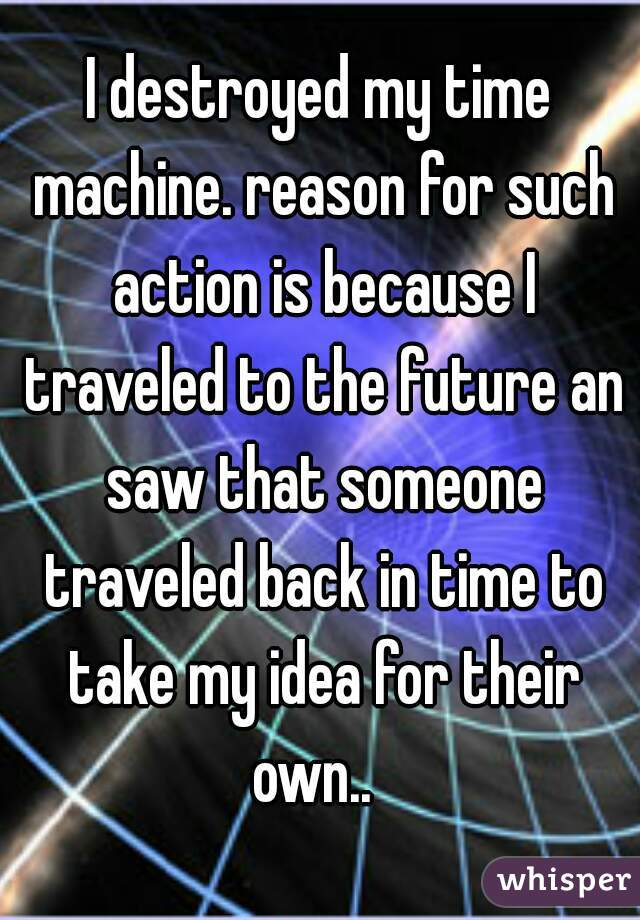I destroyed my time machine. reason for such action is because I traveled to the future an saw that someone traveled back in time to take my idea for their own..