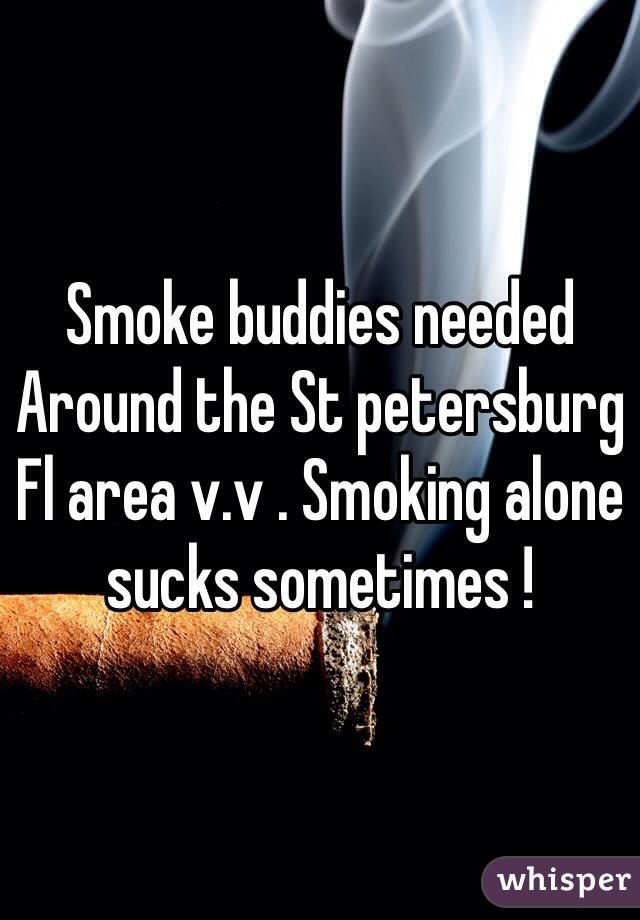 Smoke buddies needed Around the St petersburg Fl area v.v . Smoking alone sucks sometimes !
