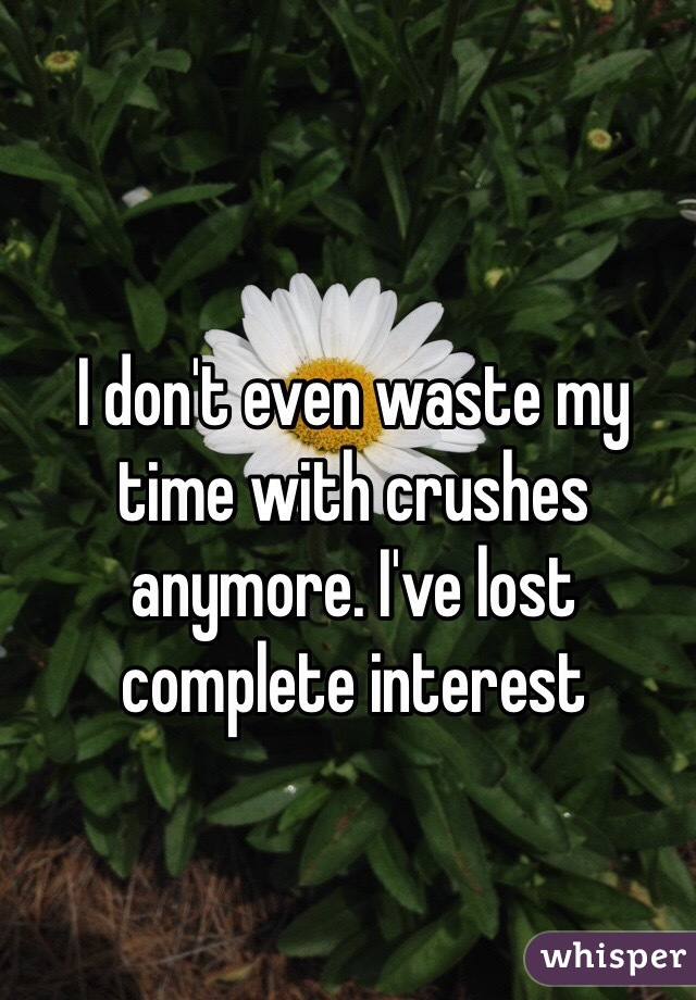 I don't even waste my time with crushes anymore. I've lost complete interest