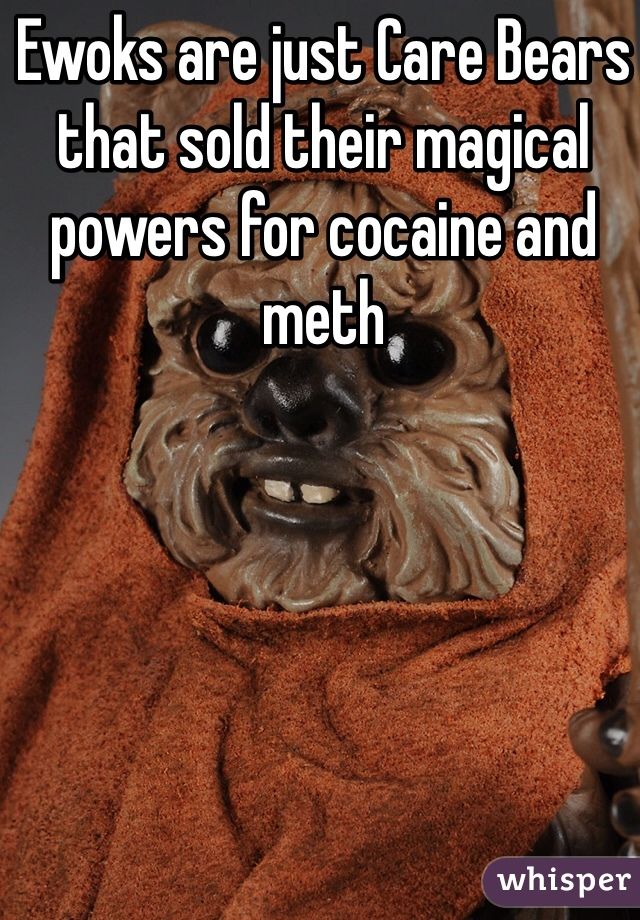 Ewoks are just Care Bears that sold their magical powers for cocaine and meth