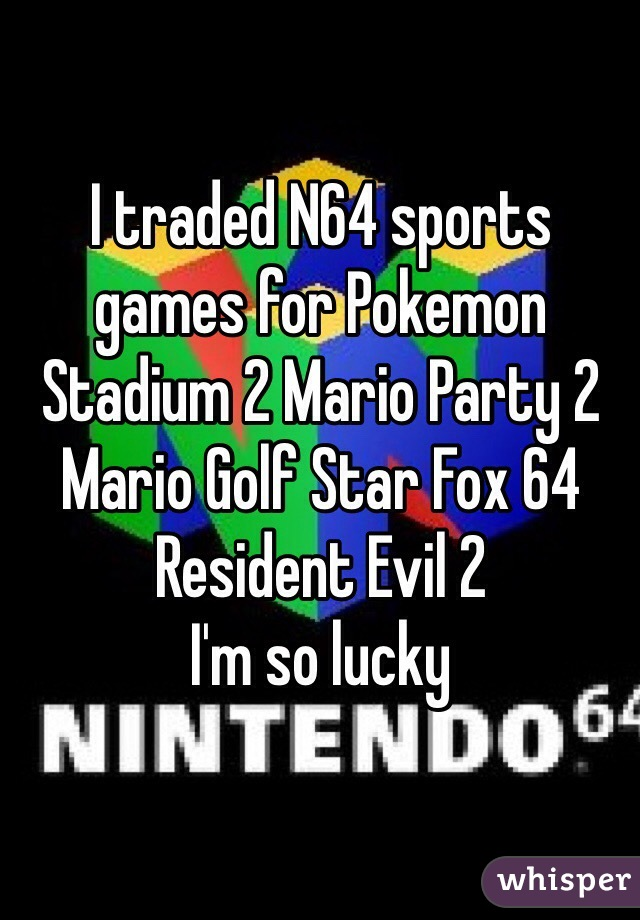 I traded N64 sports games for Pokemon Stadium 2 Mario Party 2 Mario Golf Star Fox 64 Resident Evil 2  I'm so lucky