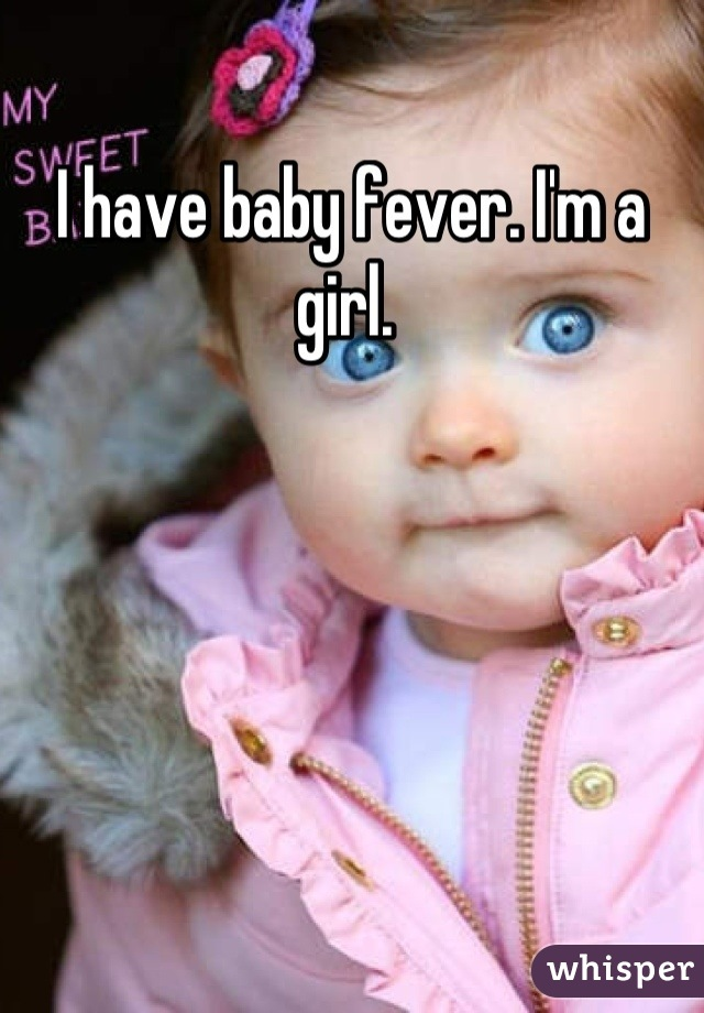 I have baby fever. I'm a girl.
