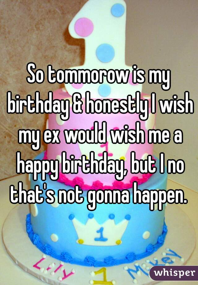 So tommorow is my birthday & honestly I wish my ex would wish me a happy birthday, but I no that's not gonna happen.