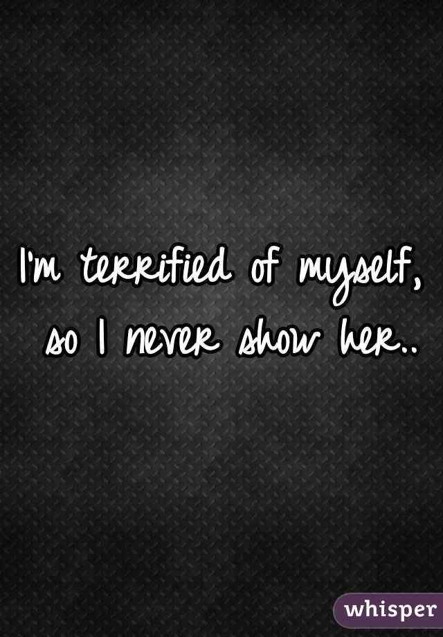 I'm terrified of myself, so I never show her..