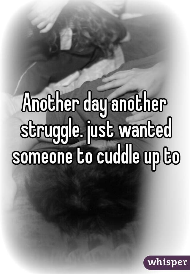 Another day another struggle. just wanted someone to cuddle up to