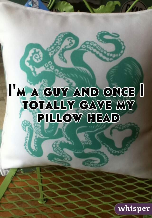 I'm a guy and once I totally gave my pillow head