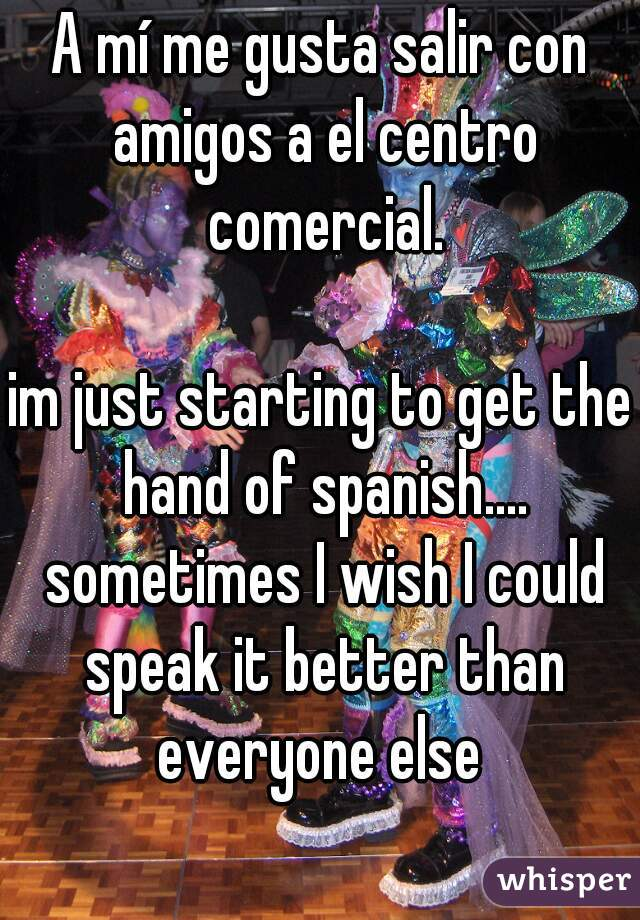 A mí me gusta salir con amigos a el centro comercial.  im just starting to get the hand of spanish.... sometimes I wish I could speak it better than everyone else