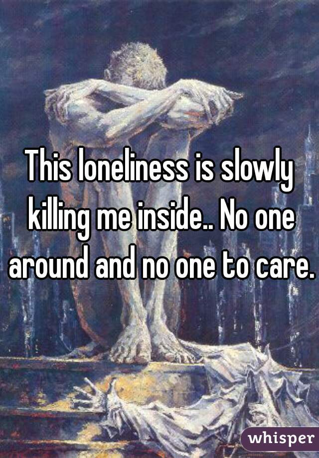 This loneliness is slowly killing me inside.. No one around and no one to care.