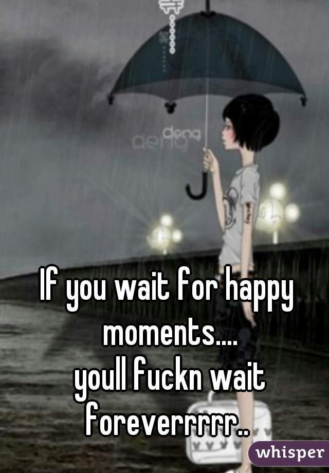 If you wait for happy moments....  youll fuckn wait foreverrrrr..