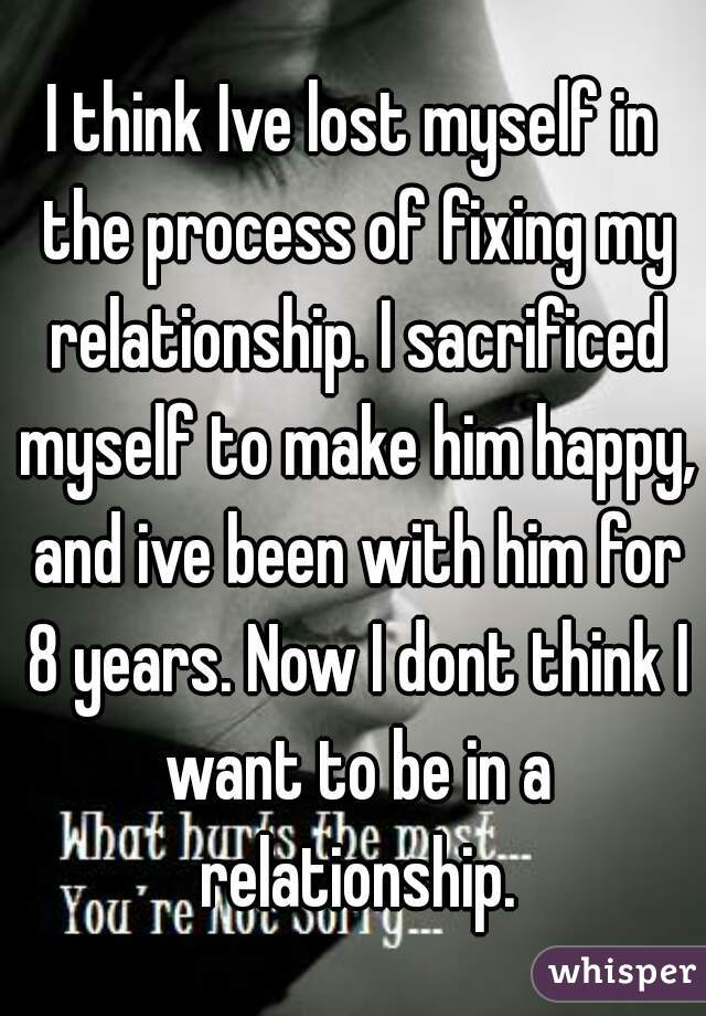 I think Ive lost myself in the process of fixing my relationship. I sacrificed myself to make him happy, and ive been with him for 8 years. Now I dont think I want to be in a relationship.