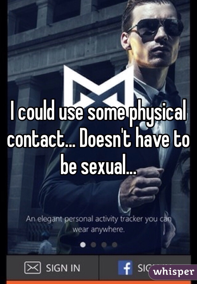 I could use some physical contact... Doesn't have to be sexual...