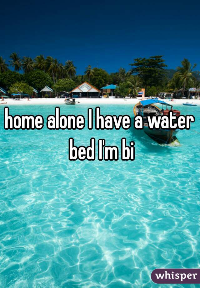 home alone I have a water bed I'm bi