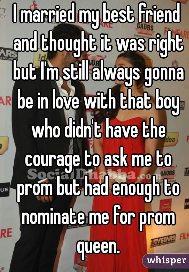 I married my best friend and thought it was right but I'm still always gonna be in love with that boy who didn't have the courage to ask me to prom but had enough to nominate me for prom queen.