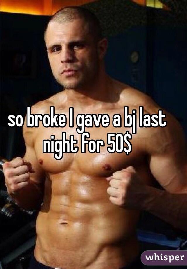 so broke I gave a bj last night for 50$