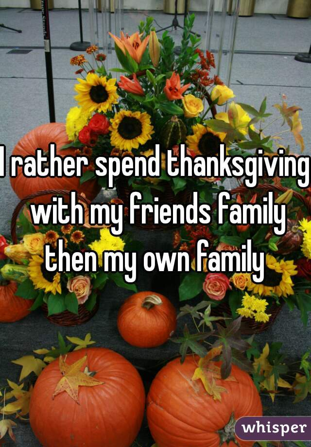 I rather spend thanksgiving with my friends family then my own family