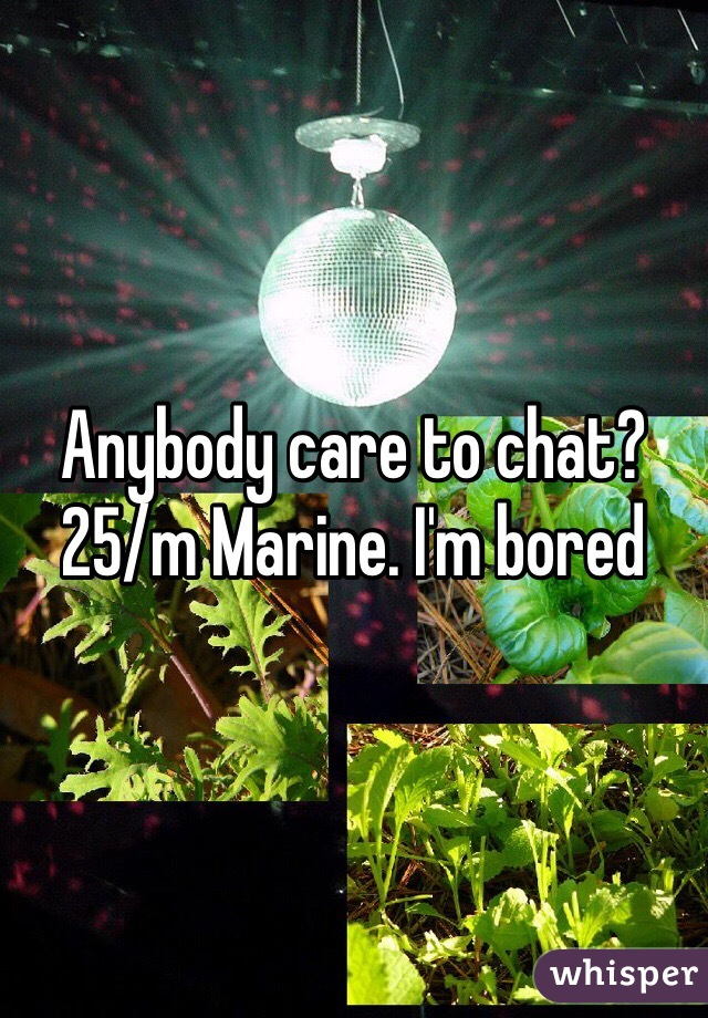 Anybody care to chat? 25/m Marine. I'm bored