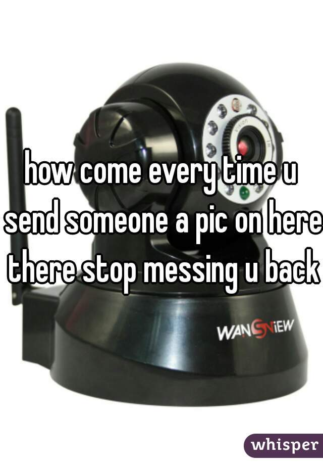 how come every time u send someone a pic on here there stop messing u back