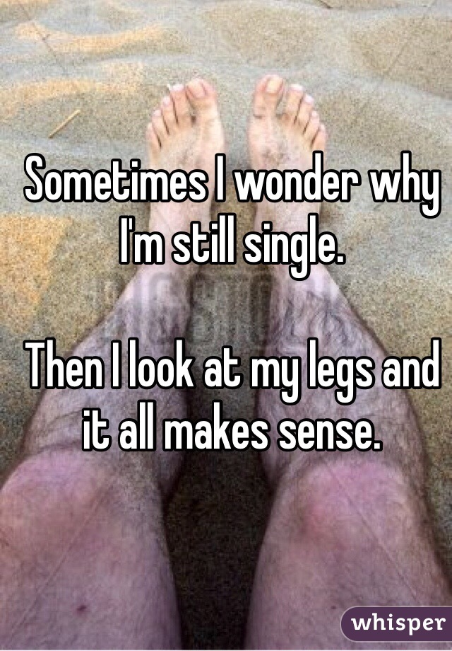 Sometimes I wonder why I'm still single.   Then I look at my legs and it all makes sense.