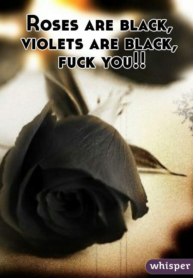 Roses are black, violets are black,  fuck you!!