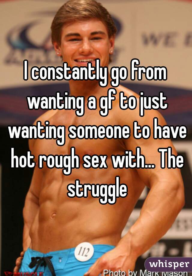 I constantly go from wanting a gf to just wanting someone to have hot rough sex with... The struggle