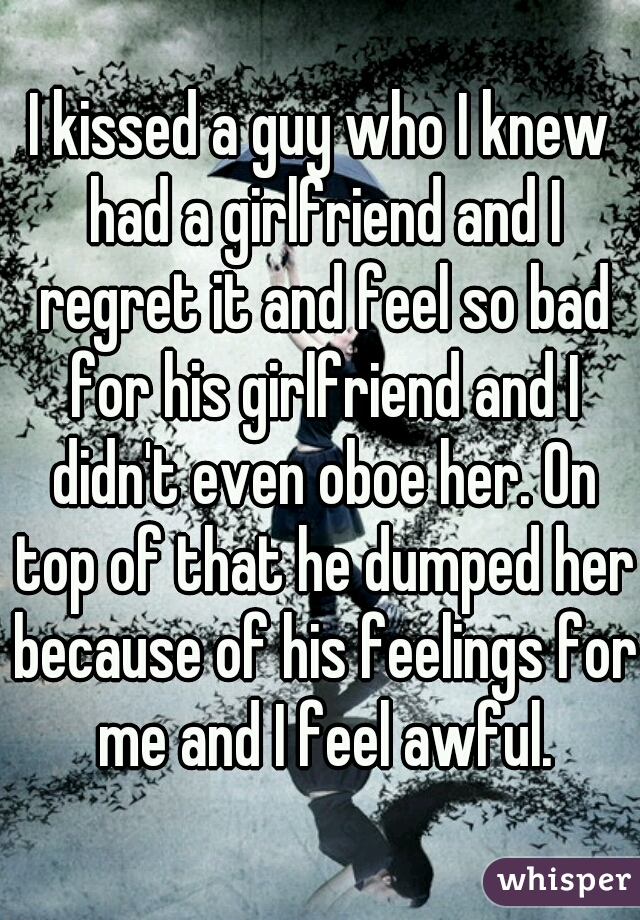 I kissed a guy who I knew had a girlfriend and I regret it and feel so bad for his girlfriend and I didn't even oboe her. On top of that he dumped her because of his feelings for me and I feel awful.