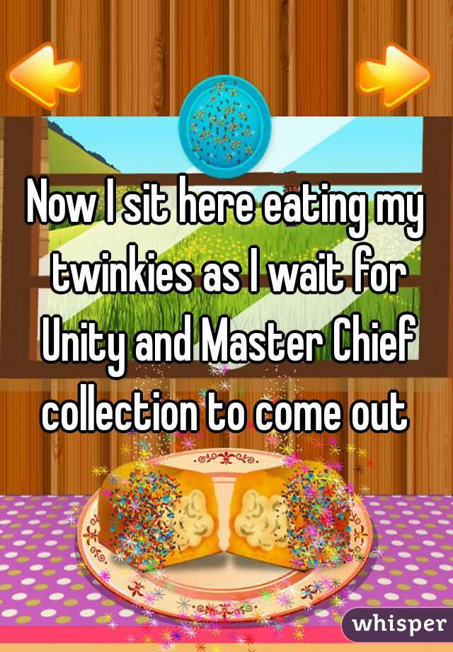 Now I sit here eating my twinkies as I wait for Unity and Master Chief collection to come out