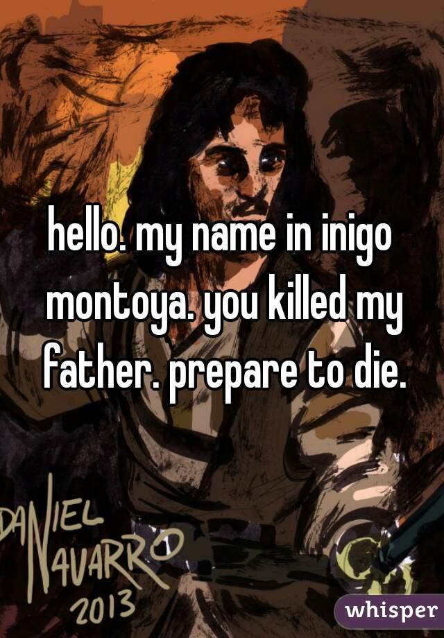 hello. my name in inigo montoya. you killed my father. prepare to die.