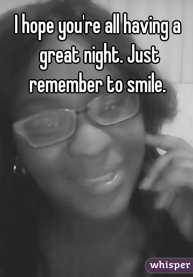 I hope you're all having a great night. Just remember to smile.