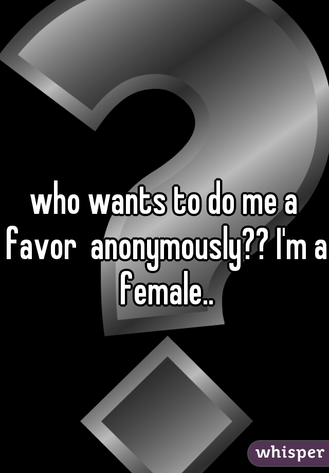 who wants to do me a favor  anonymously?? I'm a female..