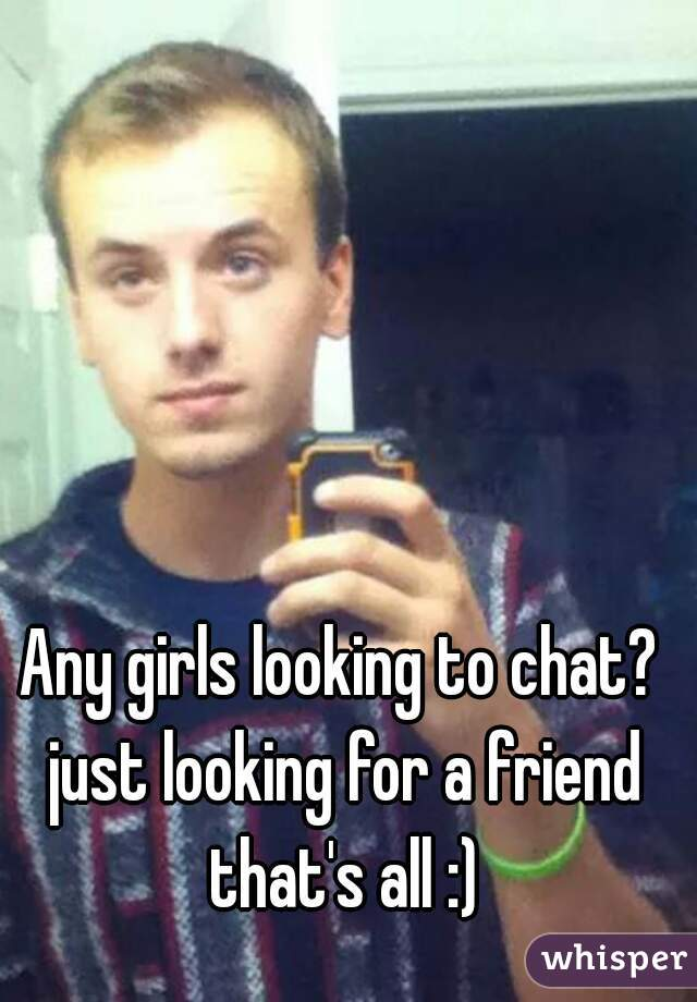 Any girls looking to chat? just looking for a friend that's all :)